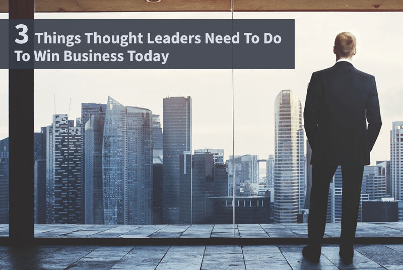 3 Things Thought Leaders Need To Do To Win Business Today