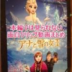 アナと雪の女王:本編では見られない面白クリップ動画まとめ