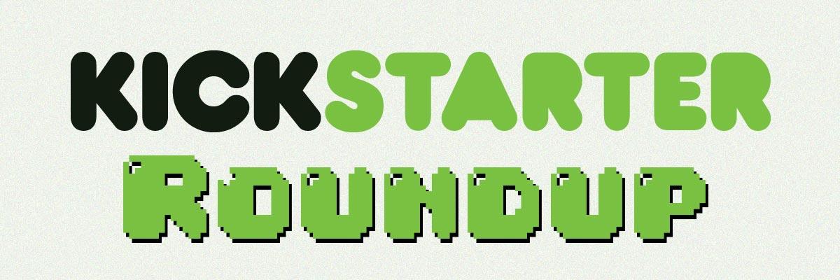 Kickstarter Roundup