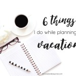 The 6 Things I Do When Planning a Vacation
