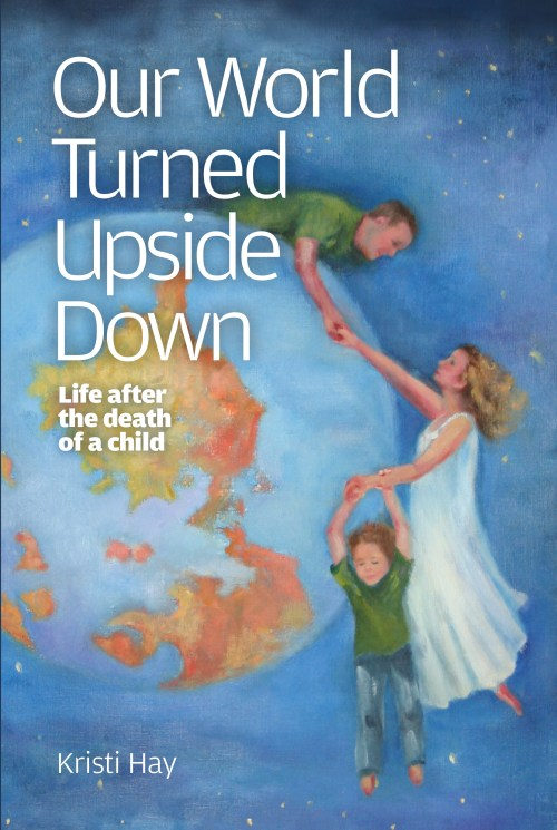 Our World Turned Upside Down: Life After the Death of a Child By Kristi Hay