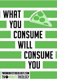 What You Consume Will Consume You