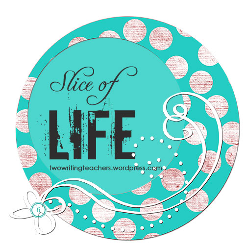 Would you share a slice of your life today? TWO WRITING TEACHERS