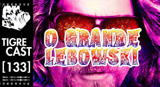 O Grande Lebowski | TigreCast 133 | Podcast