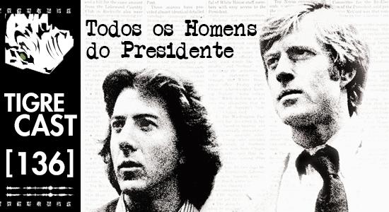 TigreCast #136 | Todos os Homens do Presidente