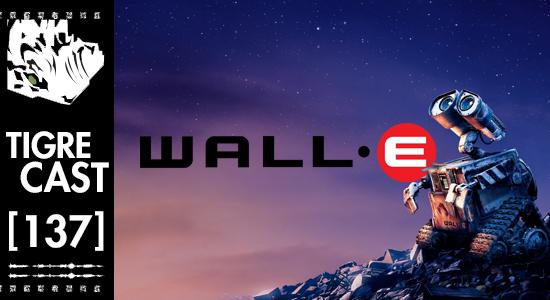 Wall•E | TigreCast #137 | Podcast