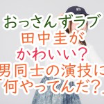 おっさんずラブ田中圭がかわいい?男同士の演技に「何やってんだ?」