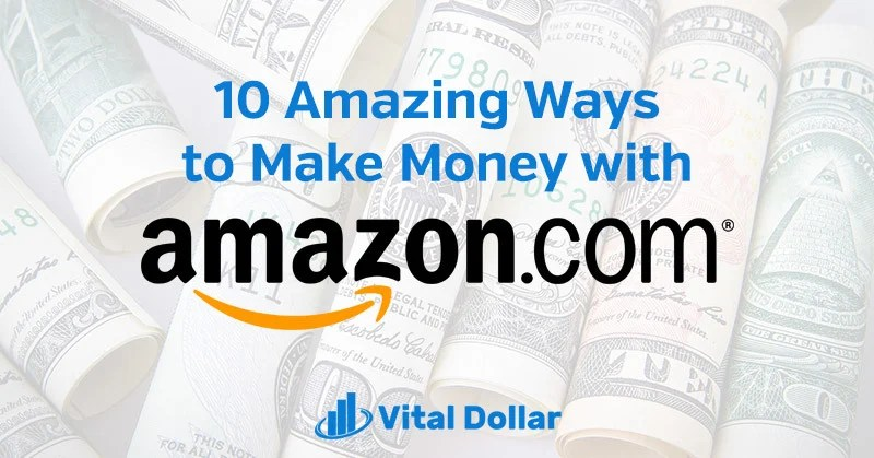 10 Amazing Ways to Make Money with Amazon - Vital Dollar