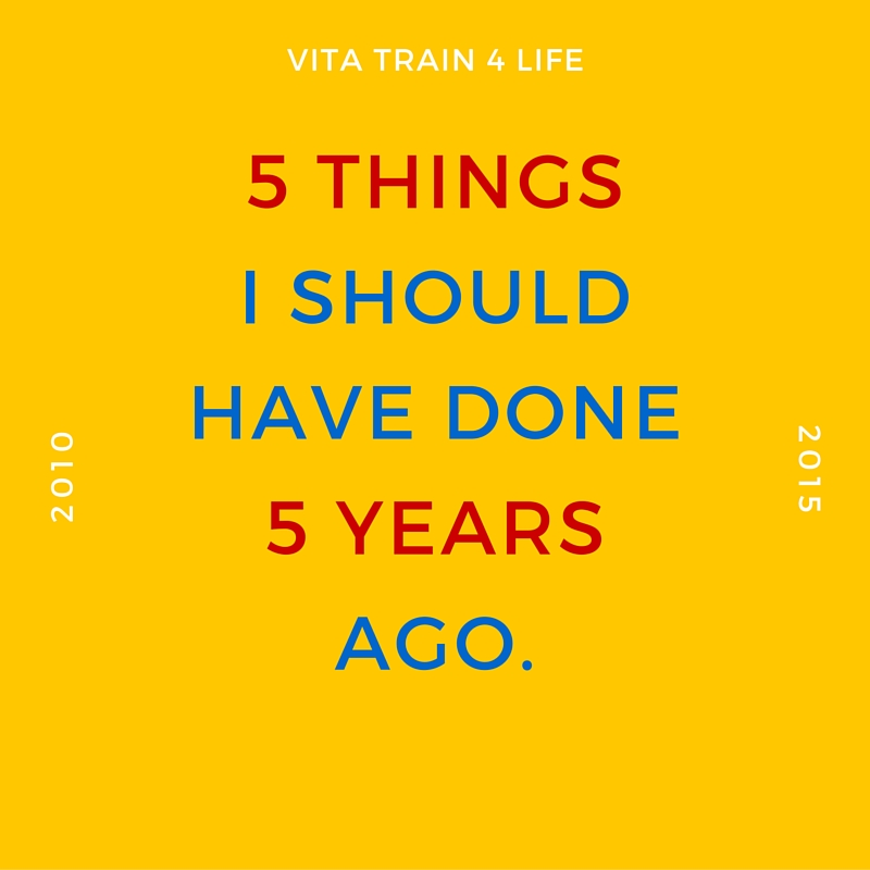 5 Things I Should Have Done 5 Years Ago - VitaTrain4Life - in five years time