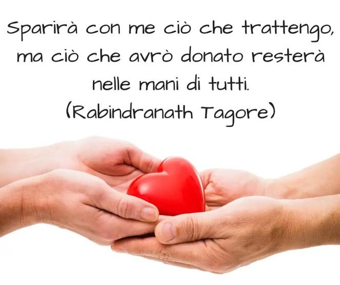Sparirà con me ciò che trattengo, ma ciò che avrò donato resterà nelle mani di tutti. ~ Rabindranath Tagore