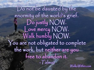 """""""Do not be daunted by the enormity of the world's grief. Do justly NOW. Love mercy NOW. Walk humbly NOW. You are not obligated to complete the work but neither are you free to abandon it."""" -Talmud"""