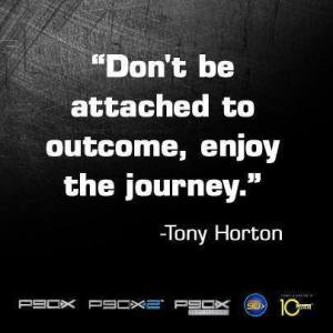 "Tony Horton Quote - ""Don't Be attached to the outcome, enjoy the journey."""