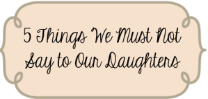 5 Things We Must Not Say to Our Daughters