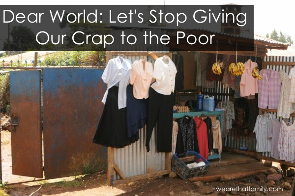 Dear World Lets Stop Giving Our Crap to the Poor