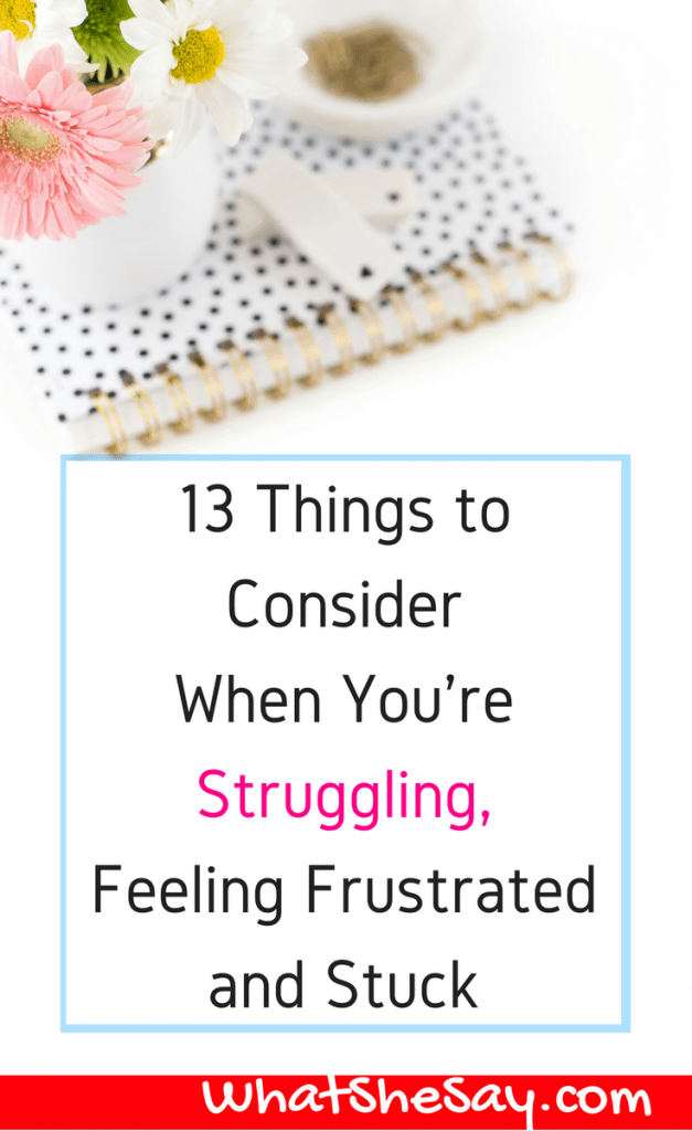 13 Things To Consider When You're Struggling, Feeling Frustrated and Stuck