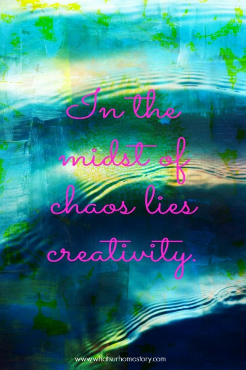 Great tips on how to find time to be creative; In the midst of chaos quote