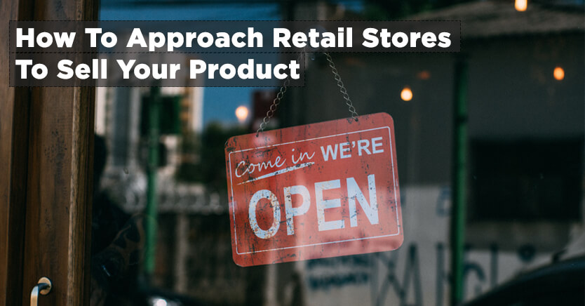 How To Approach Retail Stores To Sell Your Product (2017 Updated)