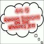 Random Thoughts On The Winnipeg Jets: Aug. 15