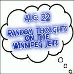 Random Thoughts On The Winnipeg Jets: Aug. 22