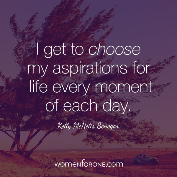 I get to choose my aspirations for life every moment of each day - Kelly