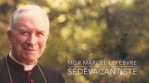Monseigneur Lefebvre Sédévacantiste