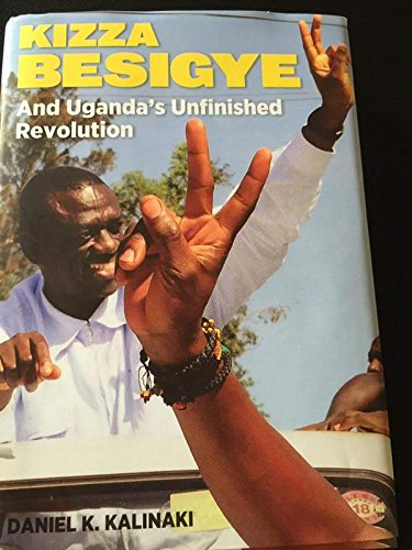 Kizza Besigye and Uganda's Unfinished Revolution by Daniel Kalinaki