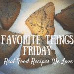 Favorite Things Friday ~ Real Food Recipes We're Loving!
