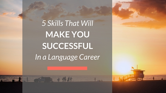 5 Skills that will make you successful in a language career