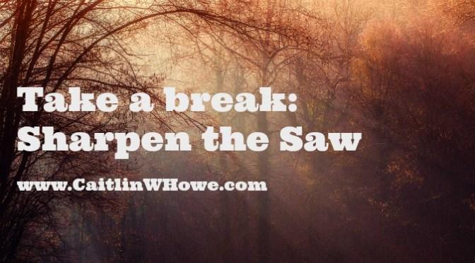 Take a break: Sharpen the Saw