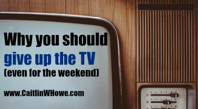 Why you should give up the TV (even for a weekend)