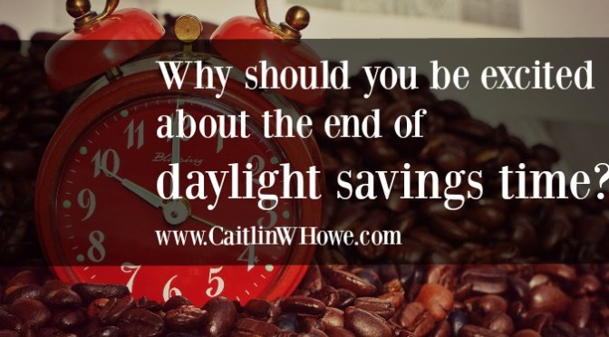 Why should you be excited about the end of daylight savings time?