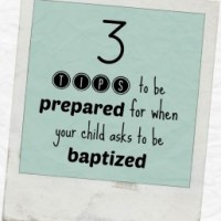 3 Tips to Being Prepared for When Your Child Asks to be Baptized