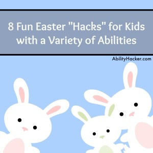 8 Fun Easter Hacks for Kids with Disabilities