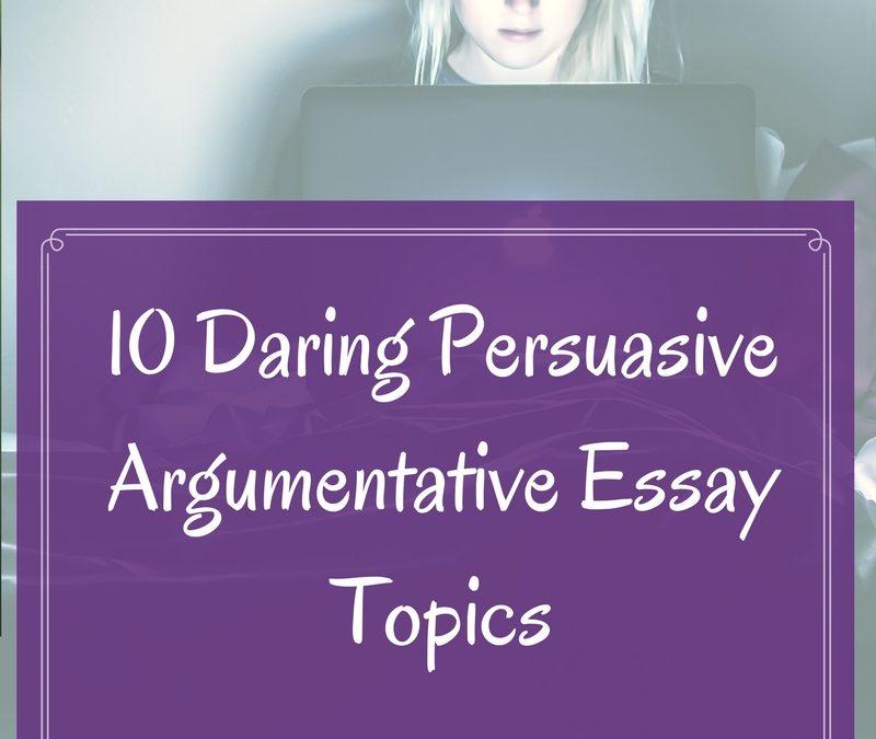10 Daring Persuasive Argumentative Essay Topics - Academic Writing