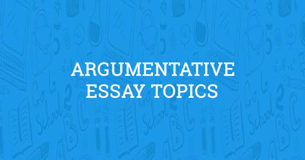 100 Amazing Argumentative Essay Topics (Updated for 2019)