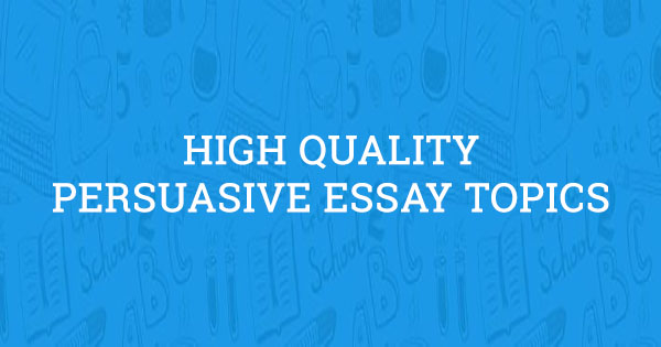 66 High Quality Persuasive Essay Topics (Updated in 2019)