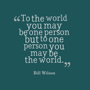 To one person you may be the world quote