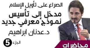 د. عدنان ابراهيم _ الصراع على تأويل الإسلام _ مدخل إلى تأسيس نموذج معرفي جديد - الجزء5 - _ محاضرات (HQ)