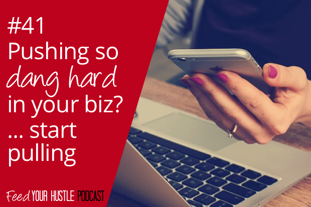 #41 Pushing So Dang Hard in Your Biz? Start Pulling