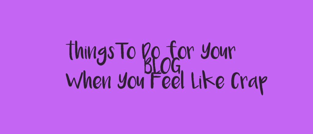 things to do for yourblog when you feel like crap
