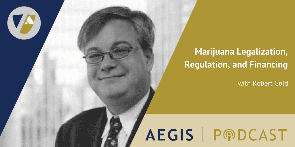 The AEGIS Podcast: Interview with Robert Gold, AEGIS Attorney: Marijuana Legalization, Regulation, Financing