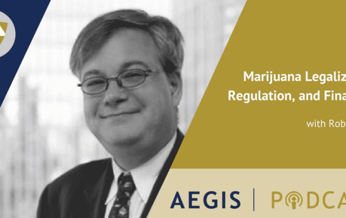 The AEGIS Podcast: Interview with Robert Gold, AEGIS Attorney: Marijuana Legalization, Regulation, Financing