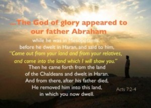 "Acts 7:2-4 ""...The God of glory appeared to our father Abraham while he was in Mesopotamia, before he dwelt in Haran, and said to him, ""Come out from your land and from your relatives, and come into the land which I will show you."" Then he came forth from the land of the Chaldeans and dwelt in Haran. And from there, after his father died, He removed him into this land, in which you now dwell."""