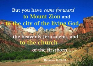 The New Jerusalem, the New Covenant of Grace, is the Mother of the Believers. Heb. 12:22-23 But you have come forward to Mount Zion and to the city of the living God, the heavenly Jerusalem...and to the church of the firstborn