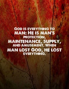 God is everything to man: He is man's protection, maintenance, supply, and amusement. When man lost God, he lost everything.