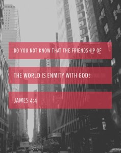 James 4:4 Do you not know that the friendship of the world is enmity with God?