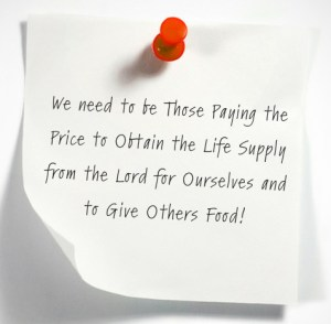 We need to be Those Paying the Price to Obtain the Life Supply from the Lord for Ourselves and to Give Others Food!