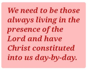 We need to be those always living in the presence of the Lord and have Christ constituted into us day-by-day.
