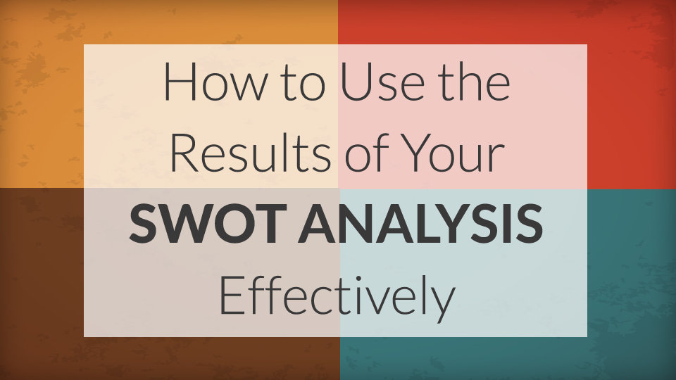 How to Use the Results of Your SWOT Analysis Effectively · The A Group