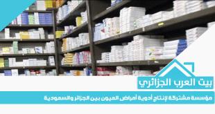 مؤسسة مشتركة لإنتاج أدوية أمراض العيون بين الجزائر والسعودية
